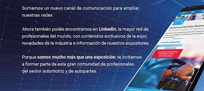 Sumamos un nuevo canal de comunicación para ampliar nuestras redes.  Ahora también podés encontrarnos en LinkedIn, la mayor red de profesionales del mundo, con contenidos exclusivos de la expo, novedades de la industria e información de nuestros expositores.   Porque somos mucho más que una exposición, te invitamos a formar parte de esta gran comunidad de profesionales  del sector automotriz y de autopartes.