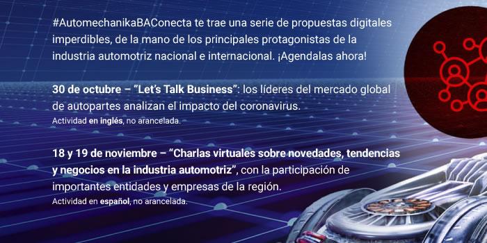 """#AutomechanikaBAConecta te trae una serie de propuestas digitales imperdibles, de la mano de los principales protagonistas de la industria automotriz nacional e internacional. ¡Agendalas ahora! 30 de octubre - """"Let's Talk Business"""": los líderes del mercado global de autopartes analizan el impacto del coronavirus. Actividad en inglés, no arancelada. 18 y 19 de noviembre – """"Charlas virtuales sobre novedades, tendencias y negocios en la industria automotriz"""", con la participación de importantes entidades y empresas de la región. Actividad en español, no arancelada."""